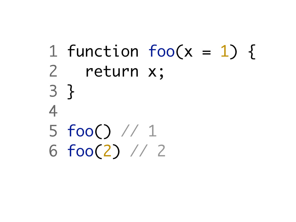 1 function foo(x = 1) { 2 return x; 3 } 4 5 foo...
