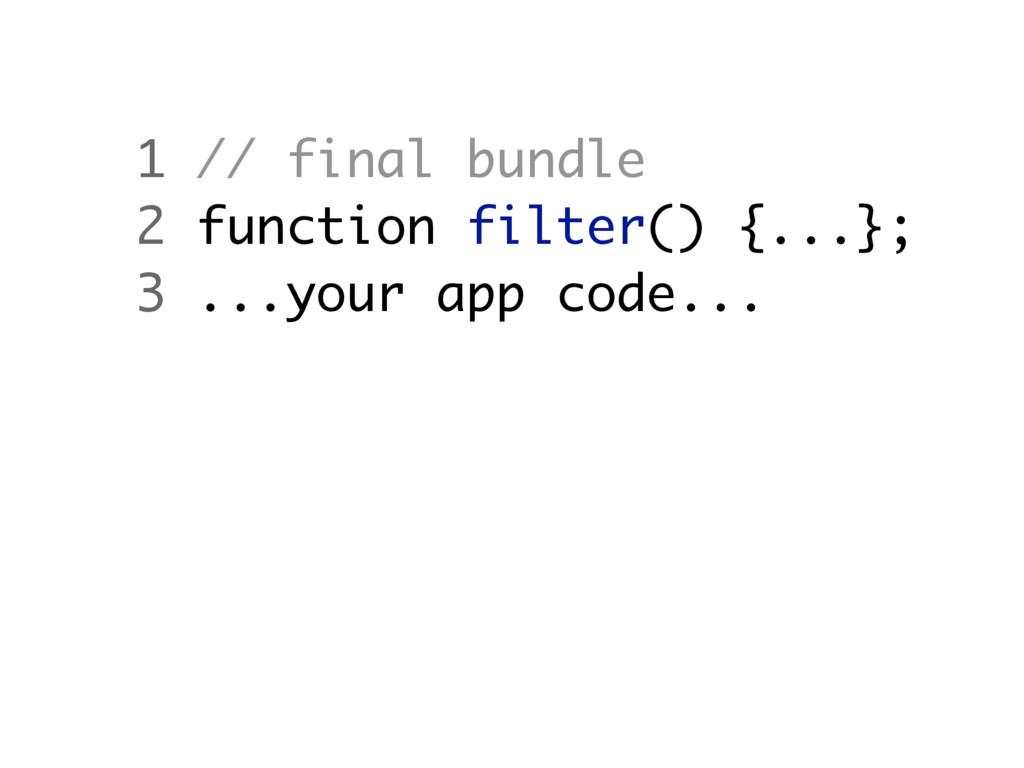 1 // final bundle 2 function filter() {...}; 3 ...