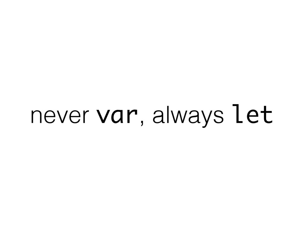 never var, always let