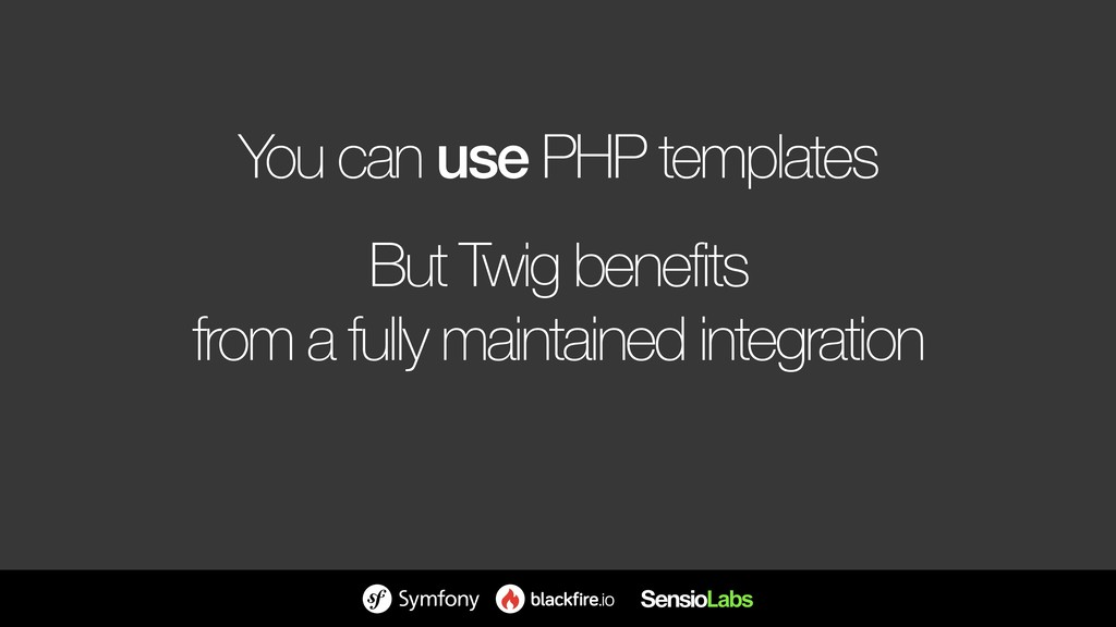 You can use PHP templates But Twig benefits