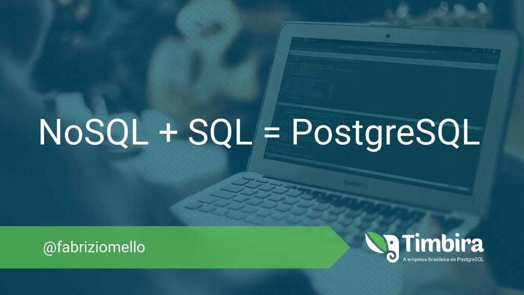NoSQL + SQL = PostgreSQL @fabriziomello