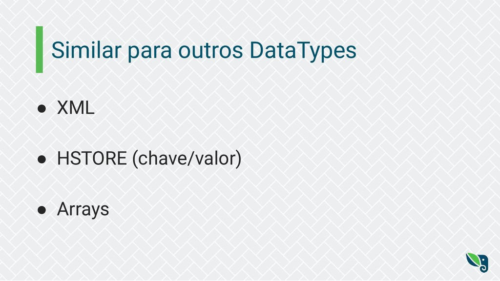 Similar para outros DataTypes ● XML ● HSTORE (c...