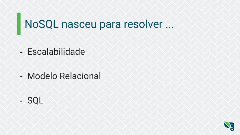 NoSQL nasceu para resolver ... - Escalabilidade...