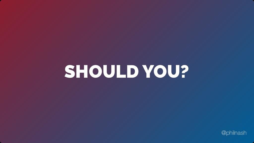 SHOULD YOU? @philnash