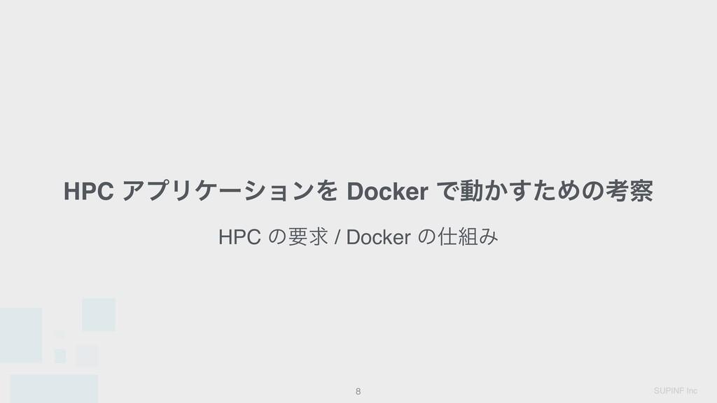 SUPINF Inc HPC ΞϓϦέʔγϣϯΛ Docker Ͱಈ͔ͨ͢Ίͷߟ !8 HP...