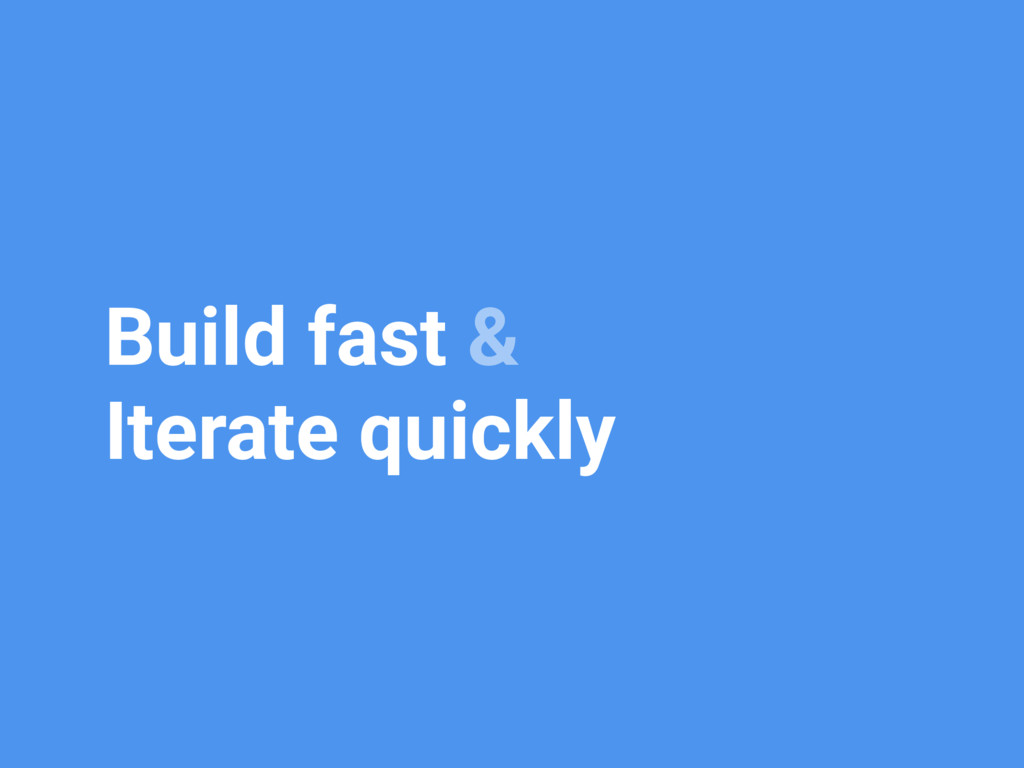 Build fast & Iterate quickly