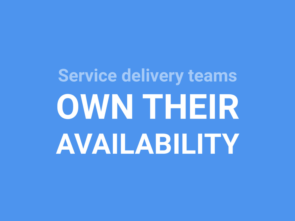 Service delivery teams OWN THEIR AVAILABILITY
