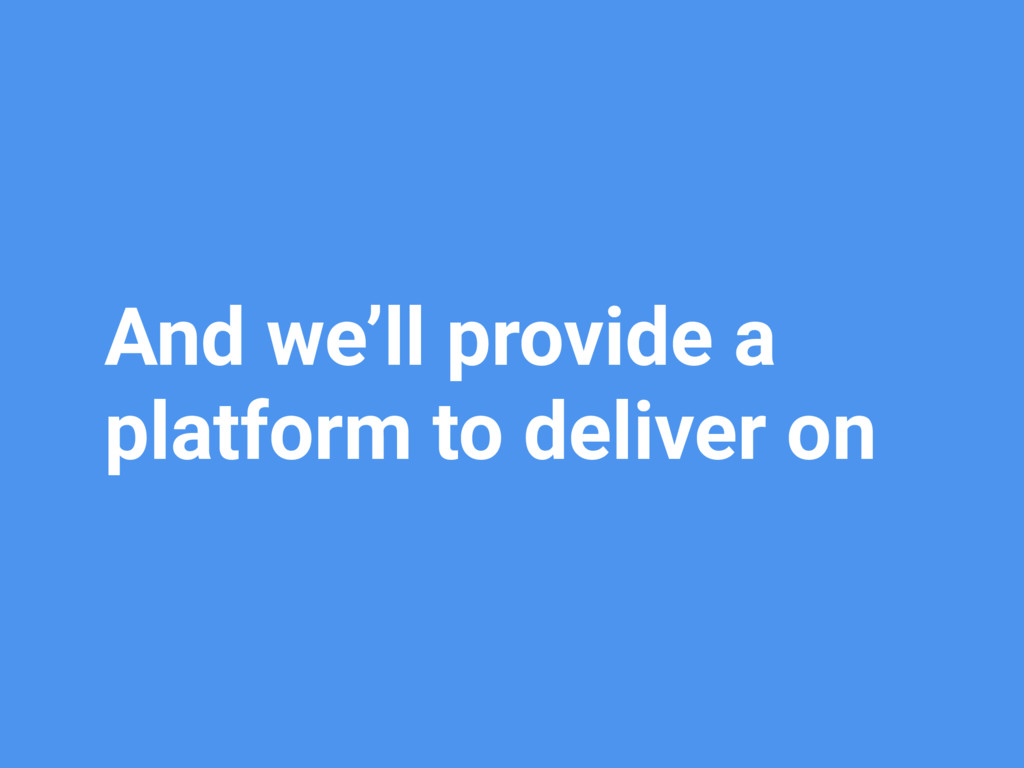 And we'll provide a platform to deliver on