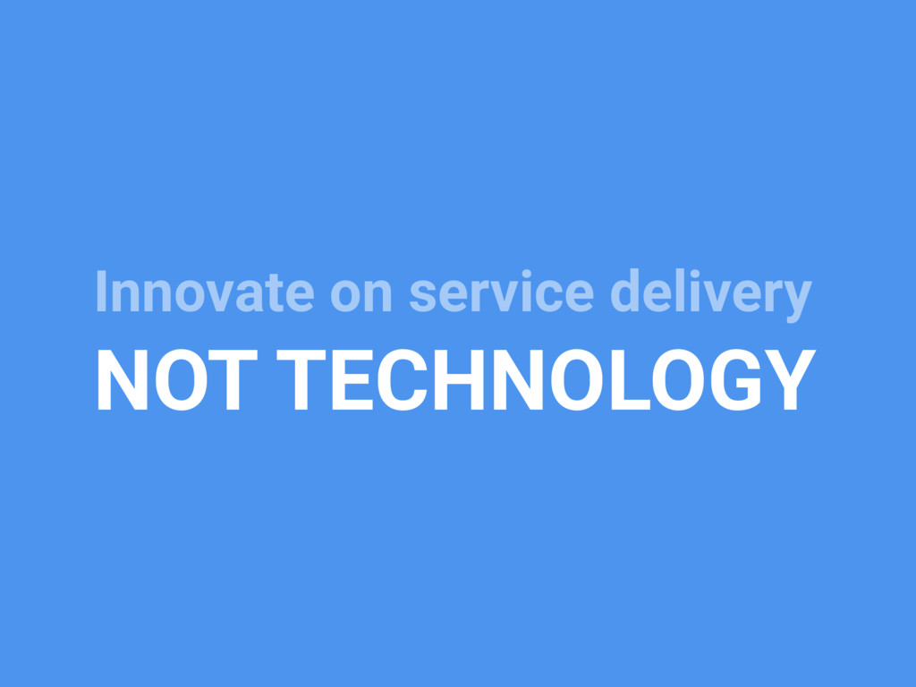 Innovate on service delivery NOT TECHNOLOGY