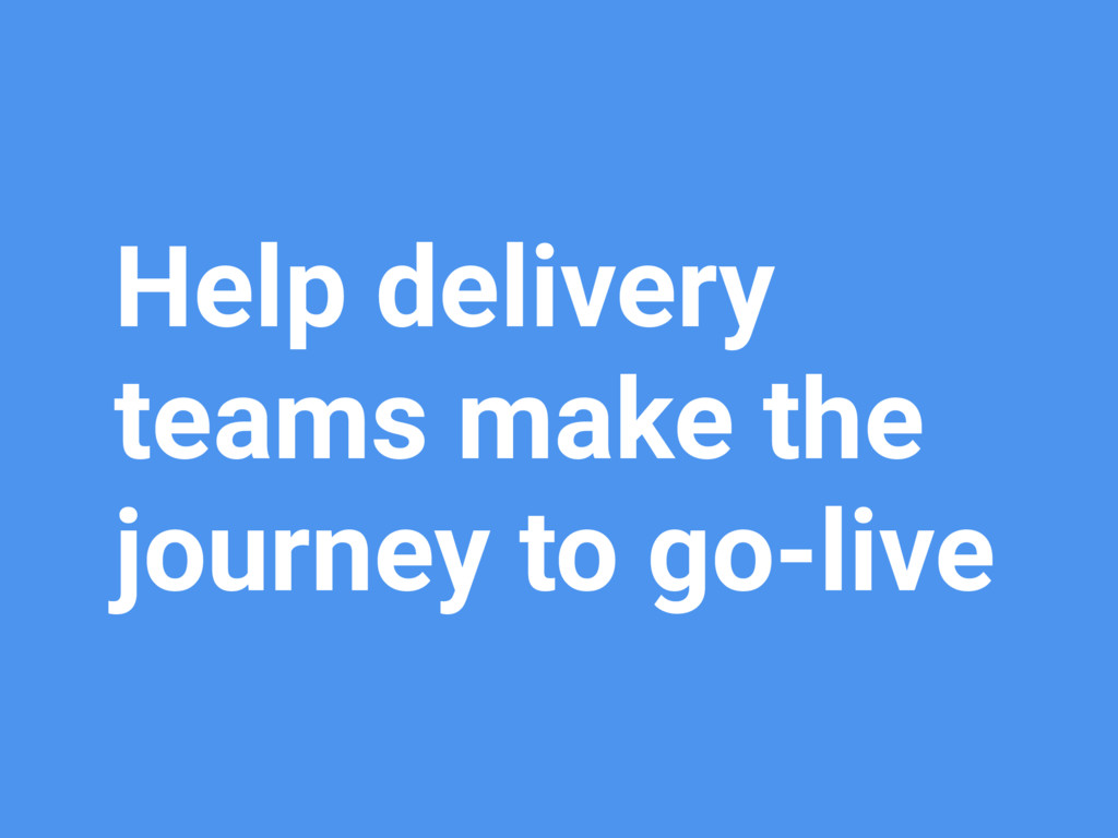 Help delivery teams make the journey to go-live