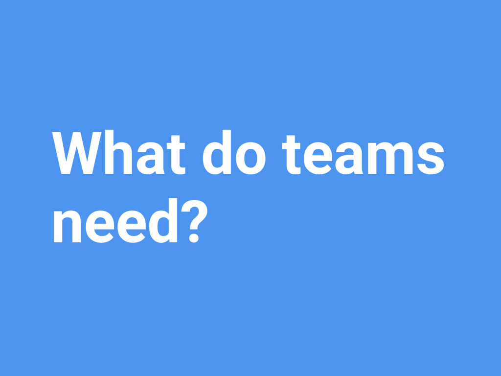 What do teams need?