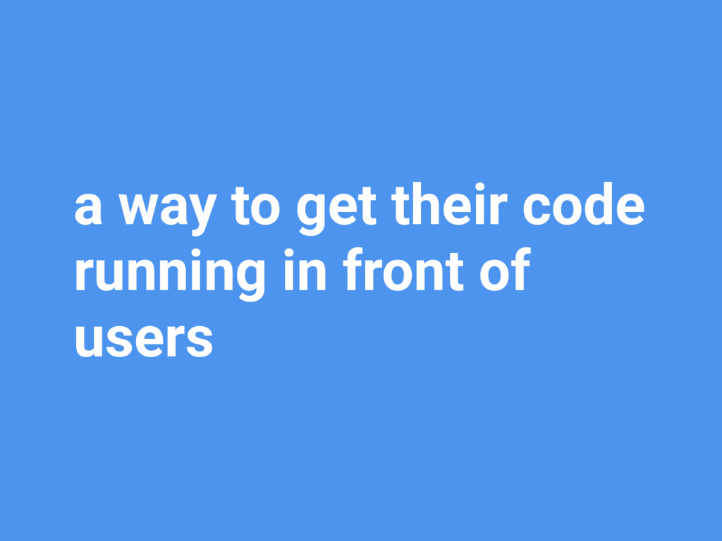 a way to get their code running in front of use...