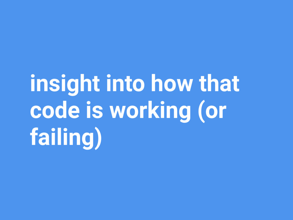 insight into how that code is working (or faili...