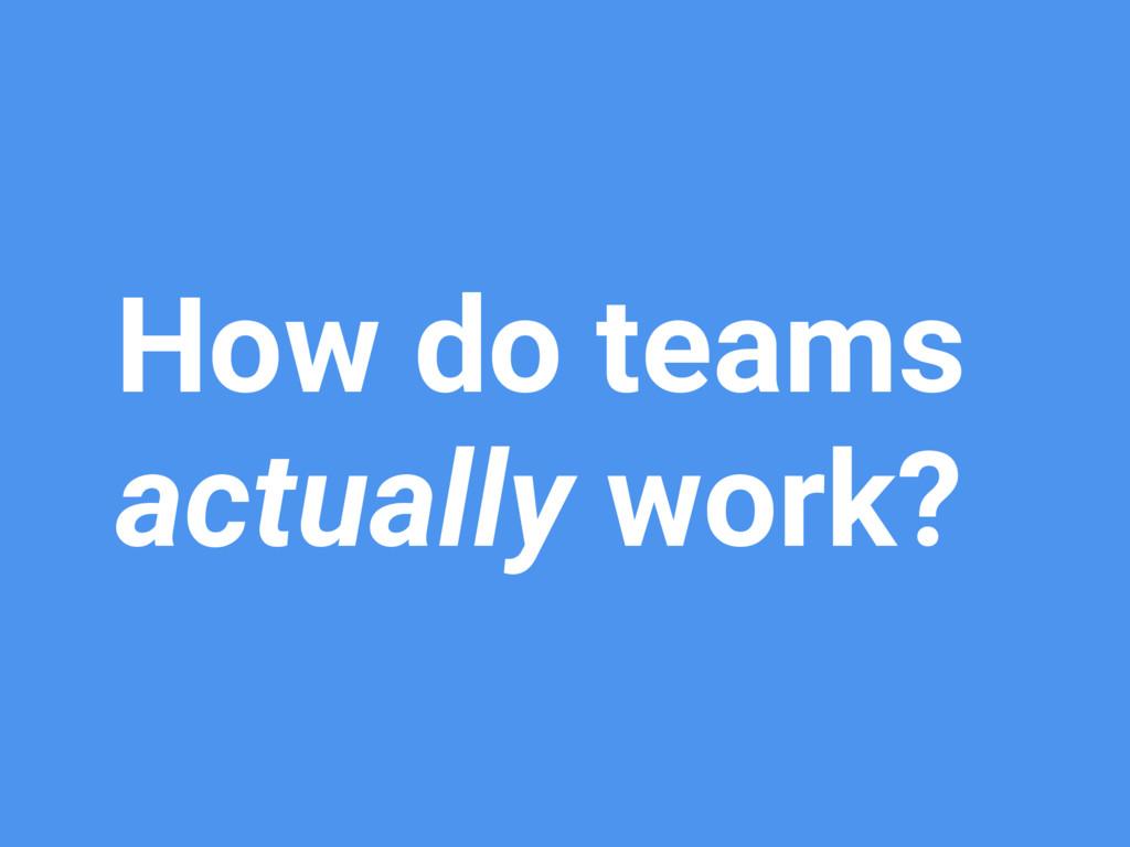 How do teams actually work?