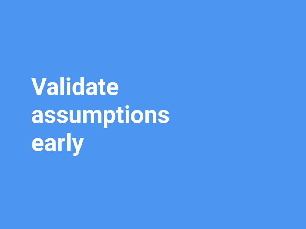 Validate assumptions early