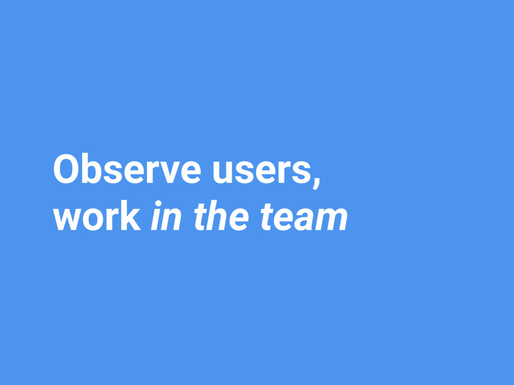 Observe users, work in the team