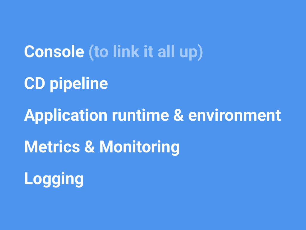 • Console (to link it all up) • CD pipeline • A...