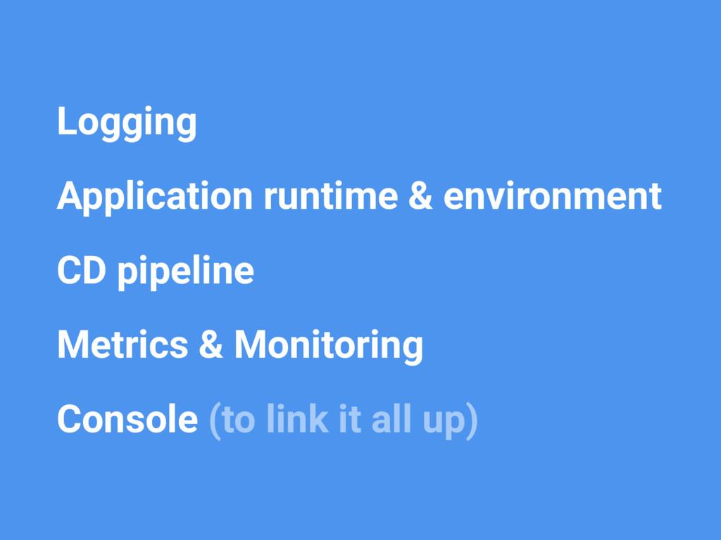 • Logging • Application runtime & environment •...