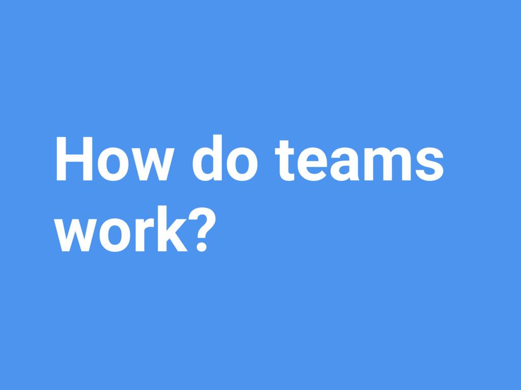 How do teams work?