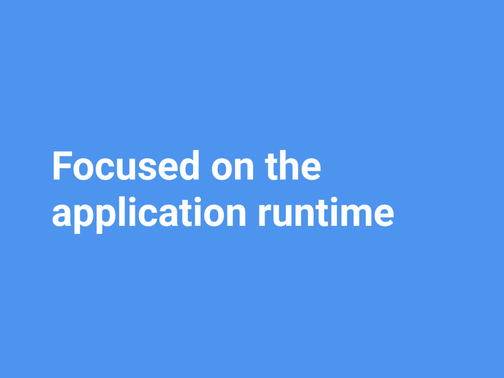 Focused on the application runtime