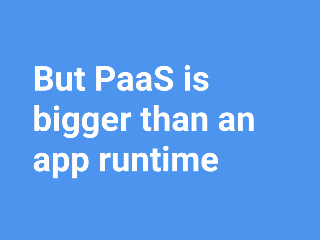 But PaaS is bigger than an app runtime