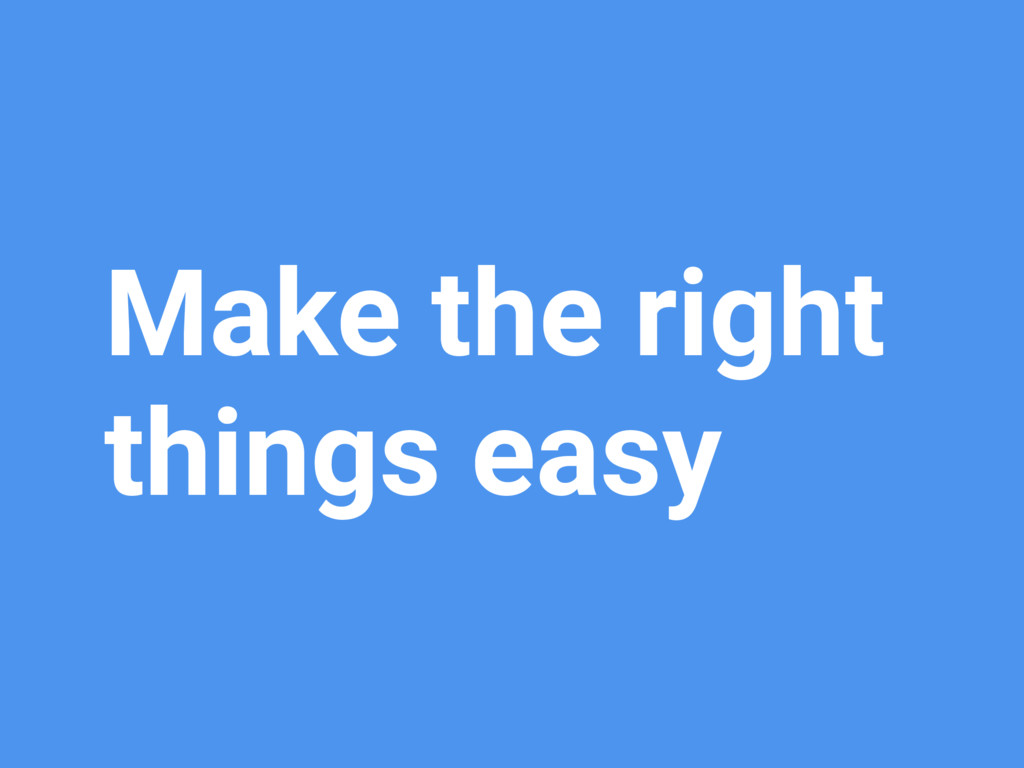 Make the right things easy