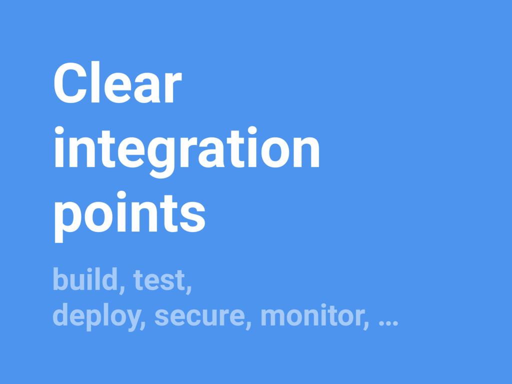 Clear integration points build, test, deploy, s...
