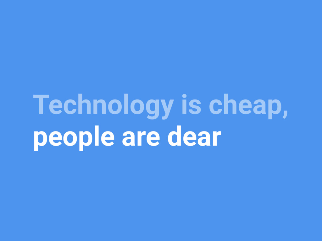Technology is cheap, people are dear
