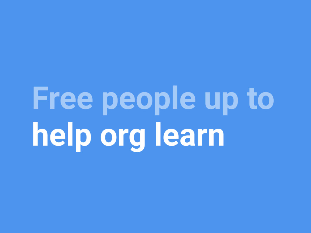 Free people up to help org learn
