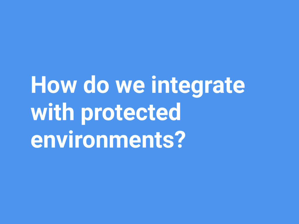 How do we integrate with protected environments?