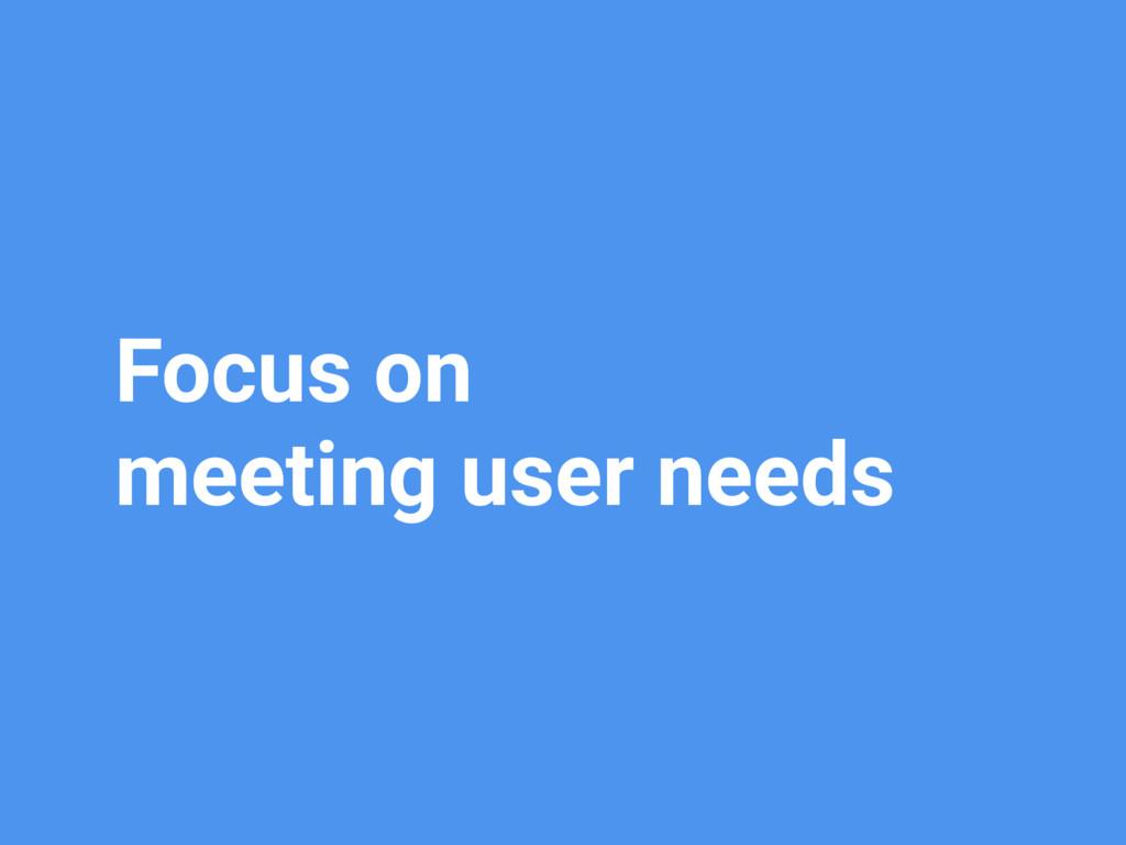 Focus on meeting user needs