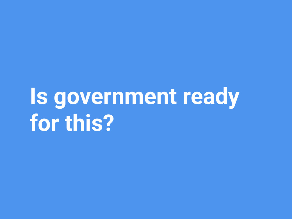 Is government ready for this?