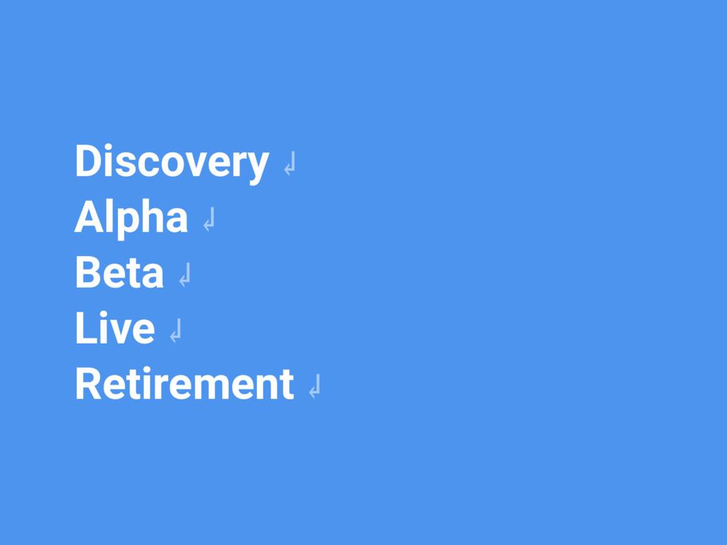 Discovery ↲ Alpha ↲ Beta ↲ Live ↲ Retirement ↲