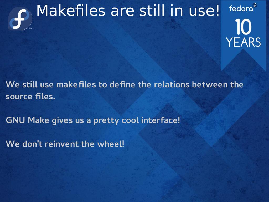 Makefiles are still in use! We still use makefi...