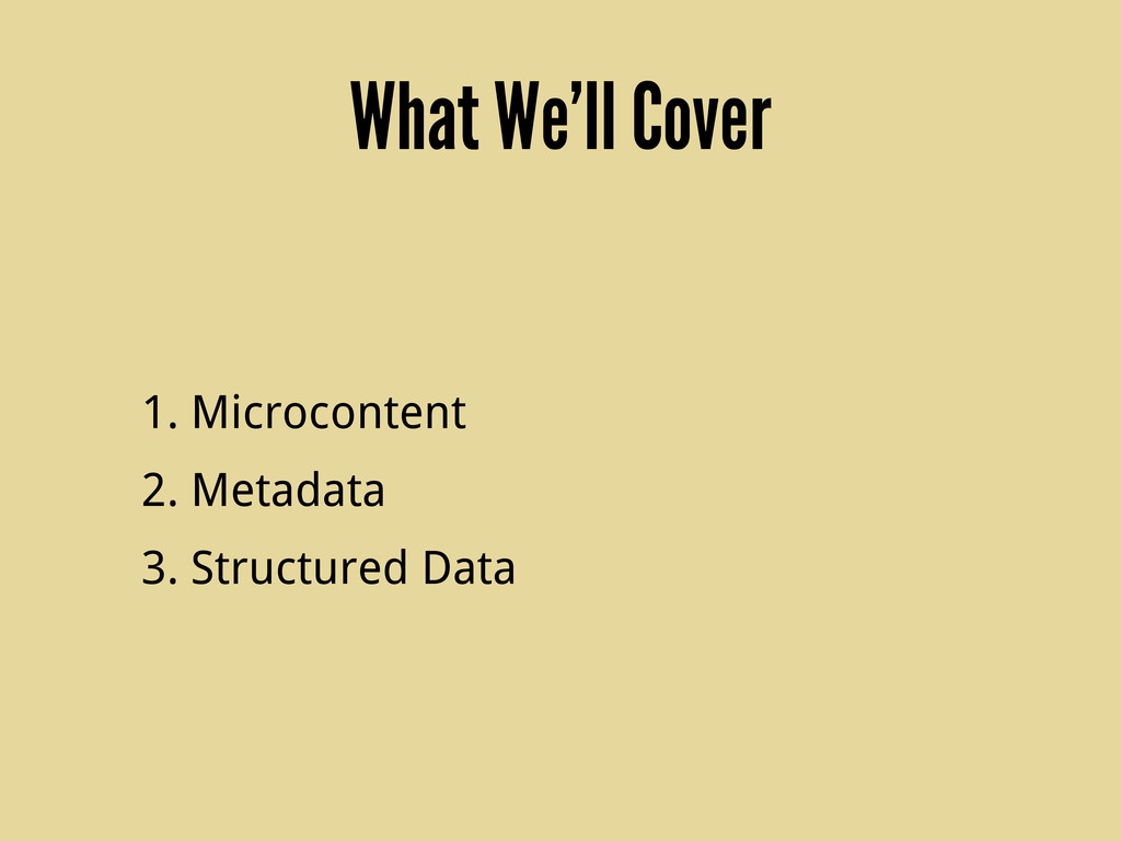 What We'll Cover 1. Microcontent 2. Metadata 3....
