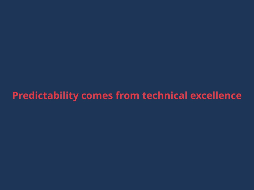 Predictability comes from technical excellence