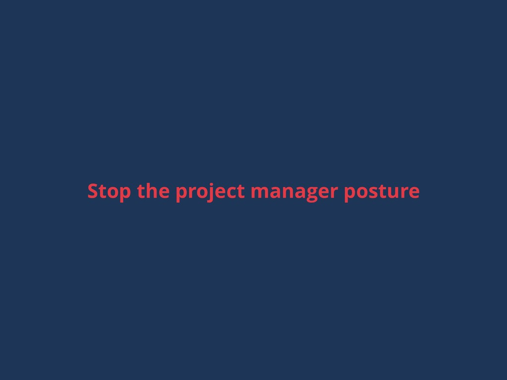 Stop the project manager posture