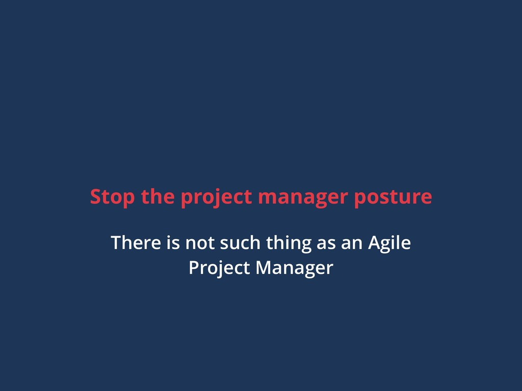 Stop the project manager posture There is not s...