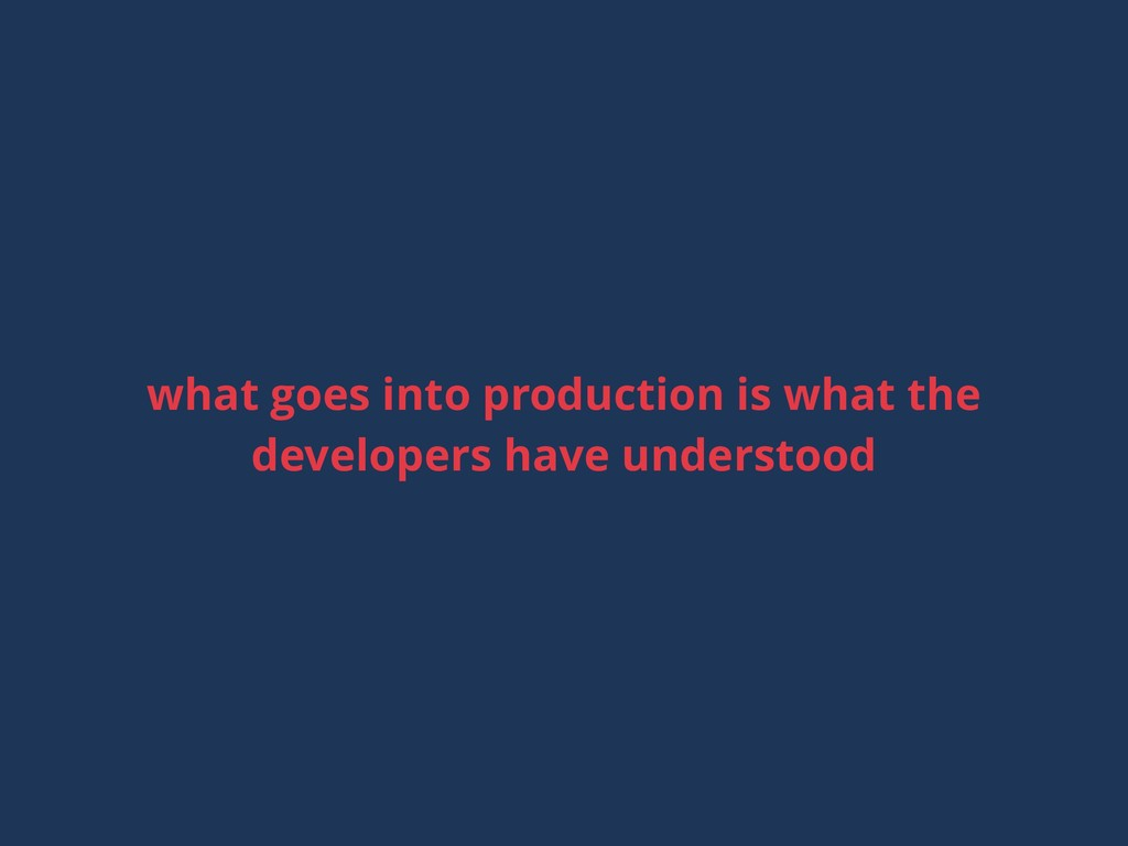 what goes into production is what the developer...