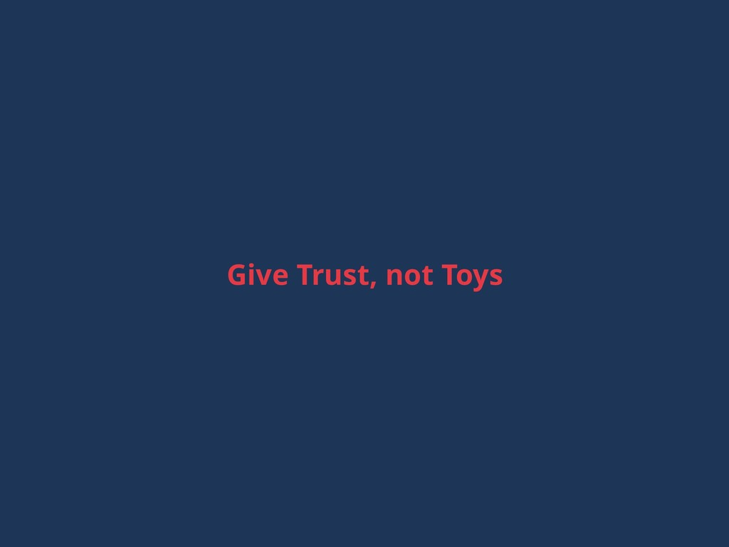 Give Trust, not Toys