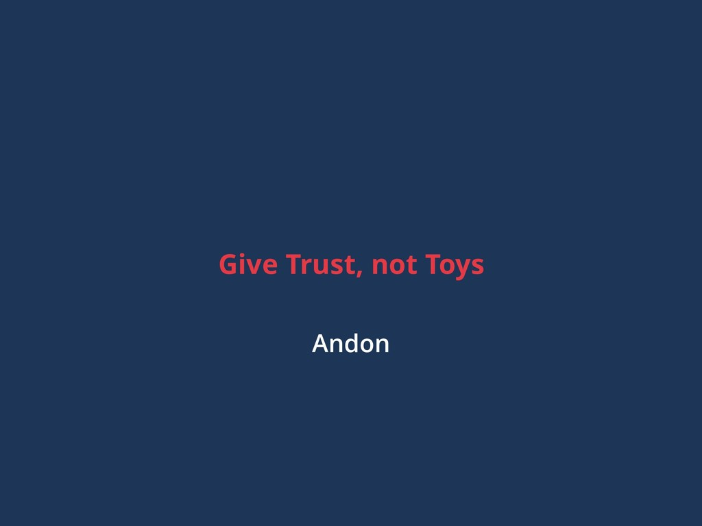 Give Trust, not Toys Andon