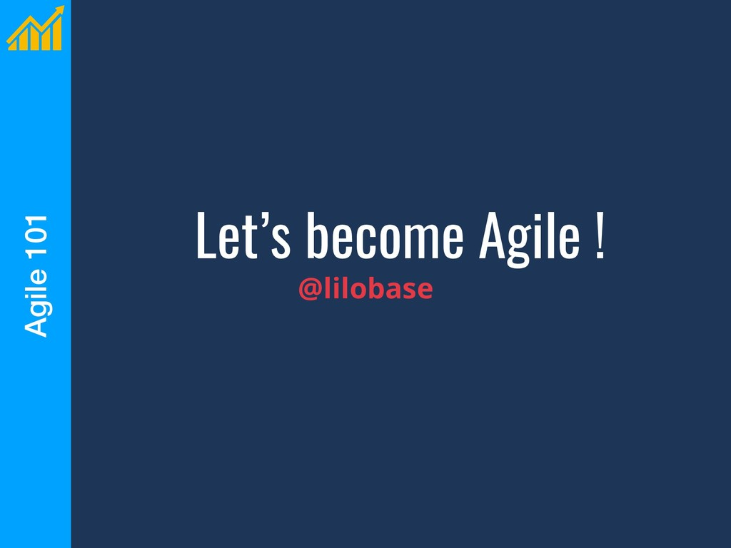 Agile 101 Let's become Agile ! @lilobase