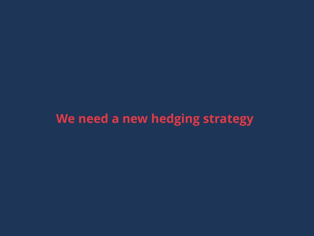 We need a new hedging strategy