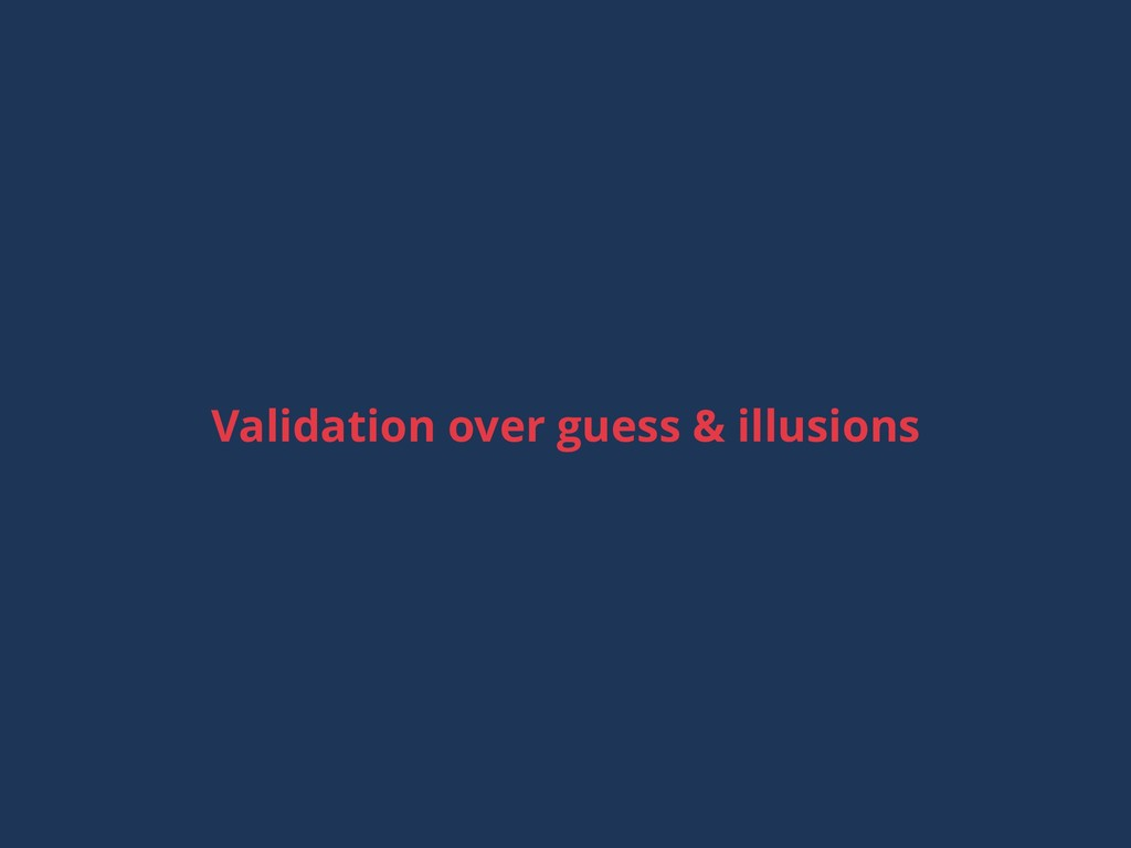 Validation over guess & illusions