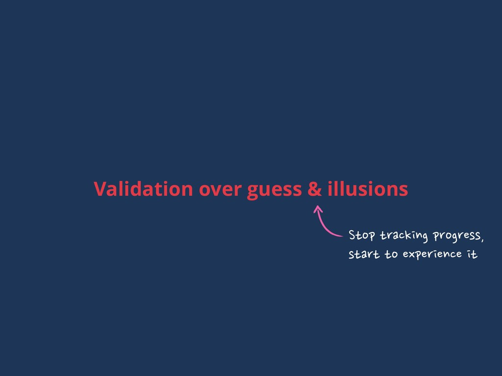Validation over guess & illusions Stop tracking...