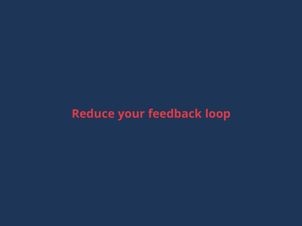 Reduce your feedback loop