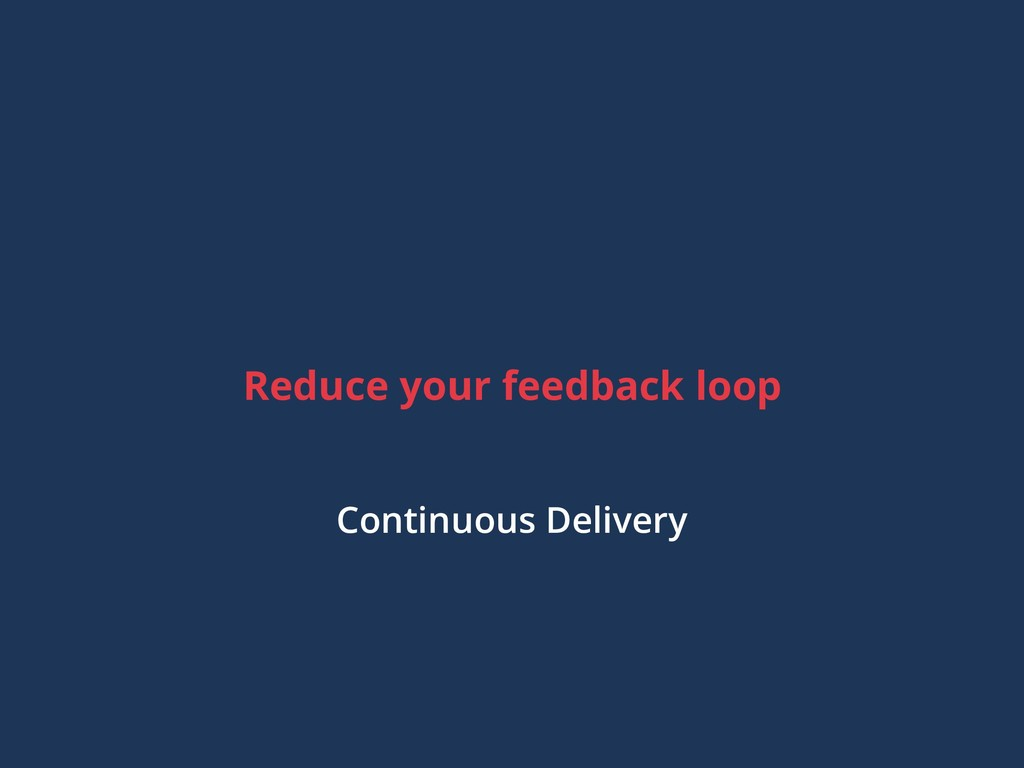 Reduce your feedback loop Continuous Delivery