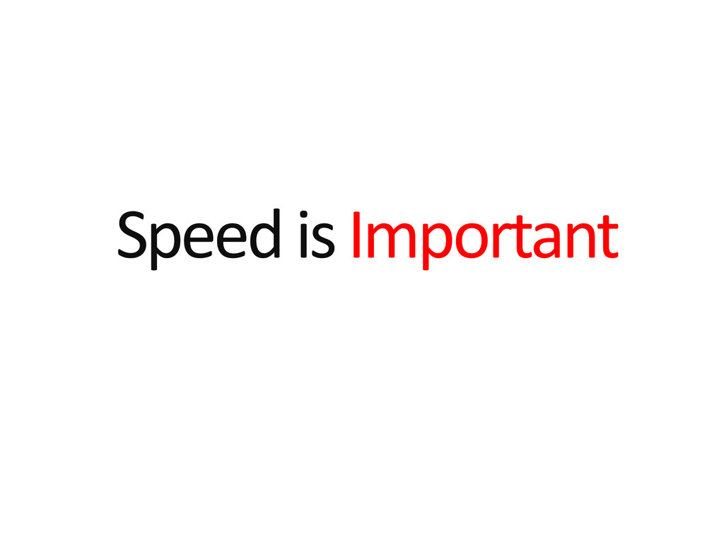 Speed is Important