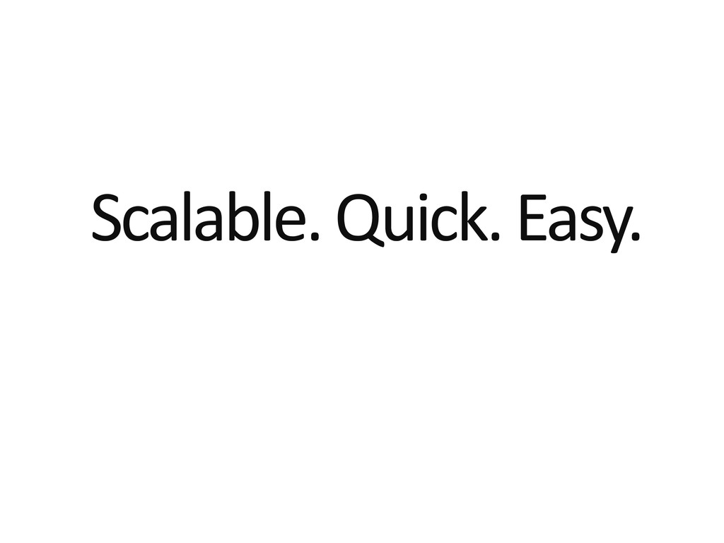 Scalable. Quick. Easy.