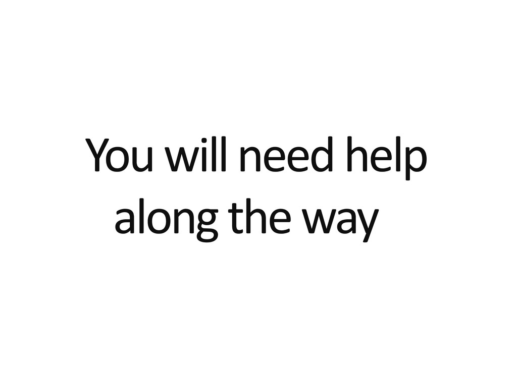 You will need help along the way